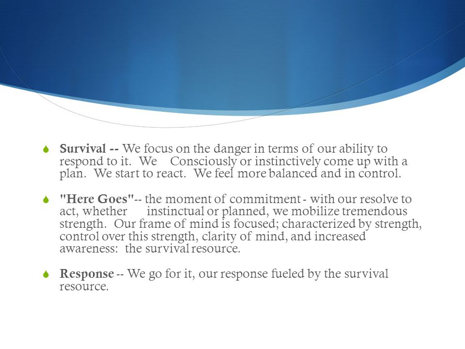  Survival -- We focus on the danger in terms of our ability to respond to it.