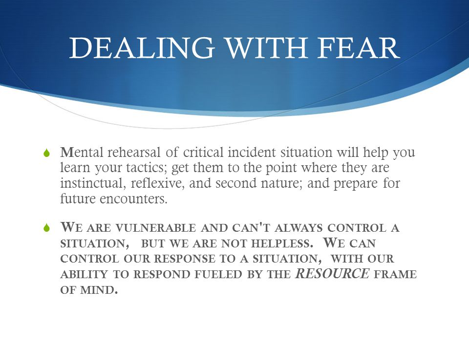 DEALING WITH FEAR  M ental rehearsal of critical incident situation will help you learn your tactics; get them to the point where they are instinctual, reflexive, and second nature; and prepare for future encounters.