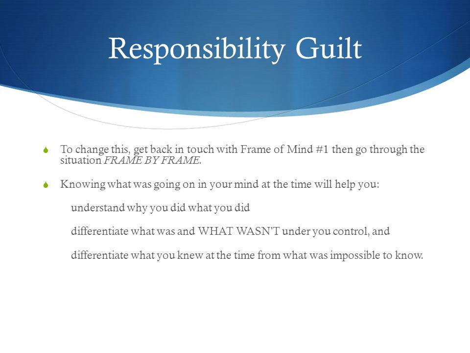 Responsibility Guilt  To change this, get back in touch with Frame of Mind #1 then go through the situation FRAME BY FRAME.