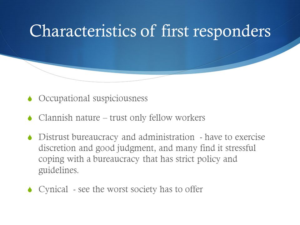 Characteristics of first responders  Occupational suspiciousness  Clannish nature – trust only fellow workers  Distrust bureaucracy and administration - have to exercise discretion and good judgment, and many find it stressful coping with a bureaucracy that has strict policy and guidelines.