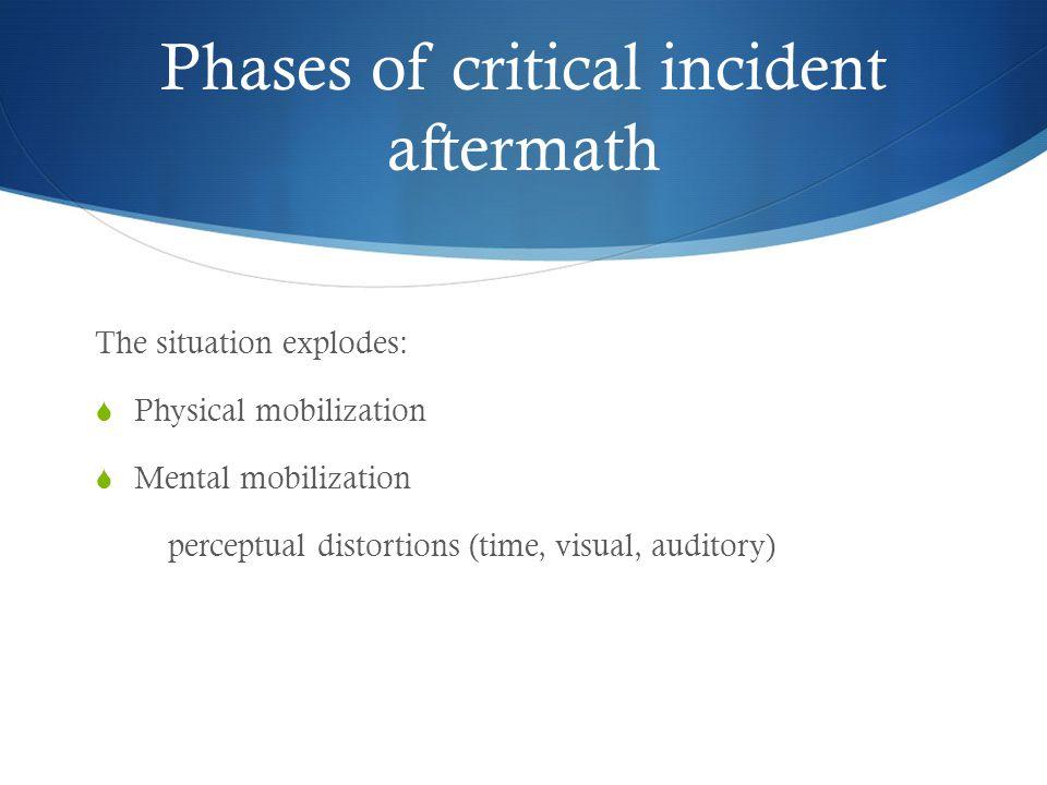 Phases of critical incident aftermath The situation explodes:  Physical mobilization  Mental mobilization perceptual distortions (time, visual, auditory)