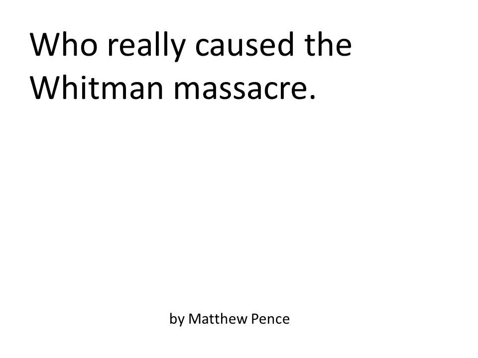 Who really caused the Whitman massacre. by Matthew Pence