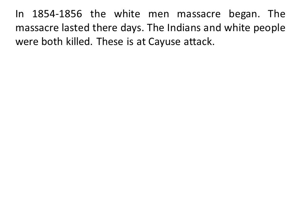 In 1854-1856 the white men massacre began. The massacre lasted there days.