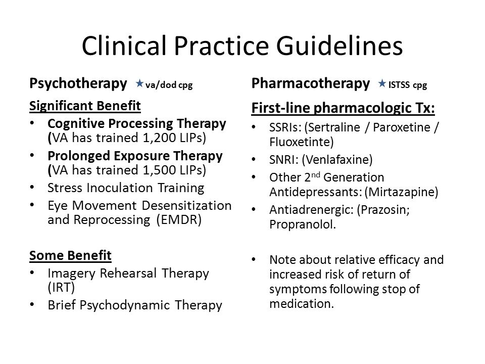 Clinical Practice Guidelines Psychotherapy va/dod cpg Significant Benefit Cognitive Processing Therapy (VA has trained 1,200 LIPs) Prolonged Exposure Therapy (VA has trained 1,500 LIPs) Stress Inoculation Training Eye Movement Desensitization and Reprocessing (EMDR) Some Benefit Imagery Rehearsal Therapy (IRT) Brief Psychodynamic Therapy Pharmacotherapy ISTSS cpg First-line pharmacologic Tx: SSRIs: (Sertraline / Paroxetine / Fluoxetinte) SNRI: (Venlafaxine) Other 2 nd Generation Antidepressants: (Mirtazapine) Antiadrenergic: (Prazosin; Propranolol.