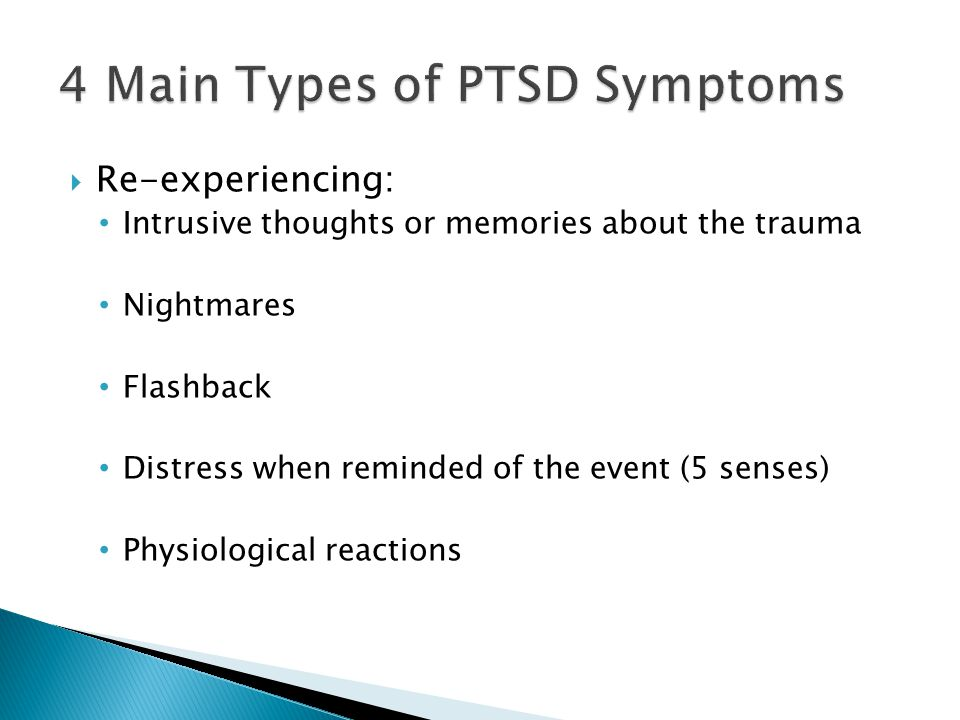  Re-experiencing: Intrusive thoughts or memories about the trauma Nightmares Flashback Distress when reminded of the event (5 senses) Physiological reactions