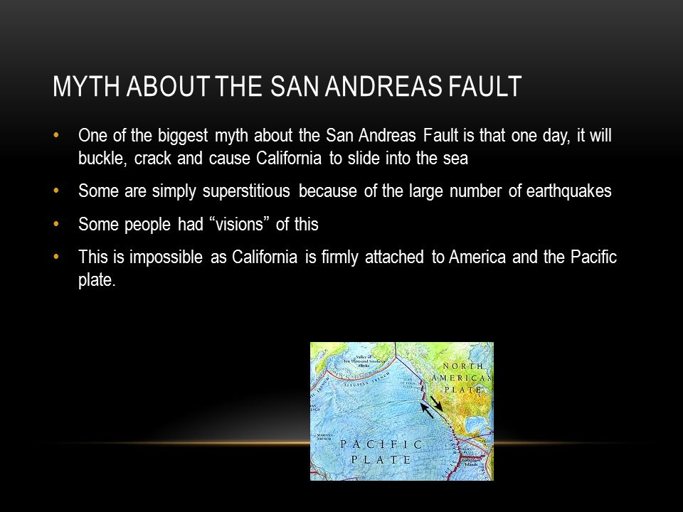 MYTH ABOUT THE SAN ANDREAS FAULT One of the biggest myth about the San Andreas Fault is that one day, it will buckle, crack and cause California to slide into the sea Some are simply superstitious because of the large number of earthquakes Some people had visions of this This is impossible as California is firmly attached to America and the Pacific plate.