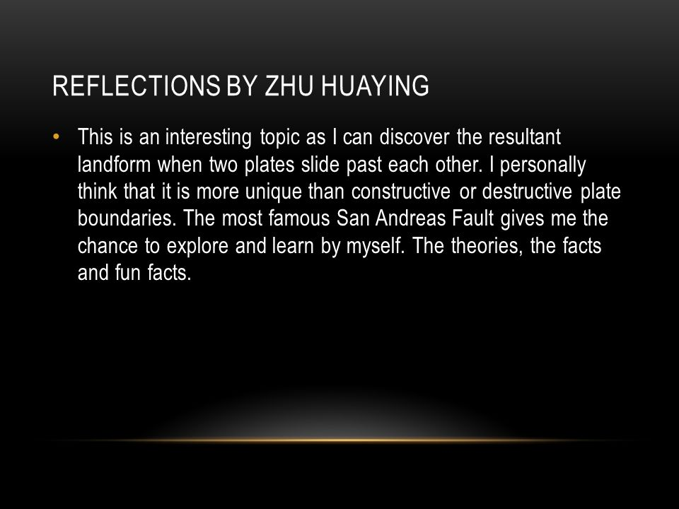 REFLECTIONS BY ZHU HUAYING This is an interesting topic as I can discover the resultant landform when two plates slide past each other.