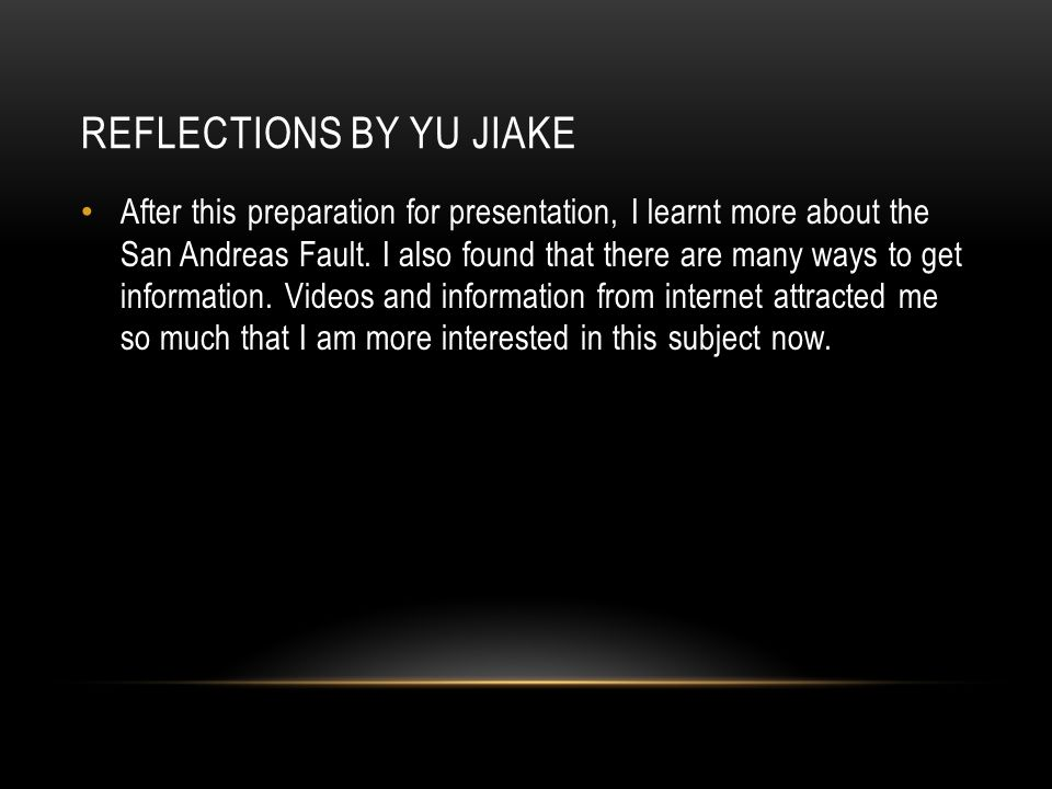 REFLECTIONS BY YU JIAKE After this preparation for presentation, I learnt more about the San Andreas Fault.