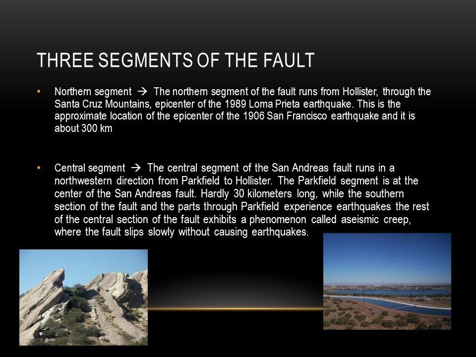 THREE SEGMENTS OF THE FAULT Northern segment  The northern segment of the fault runs from Hollister, through the Santa Cruz Mountains, epicenter of the 1989 Loma Prieta earthquake.