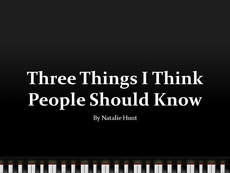 Three Things I Think People Should Know By Natalie Hunt