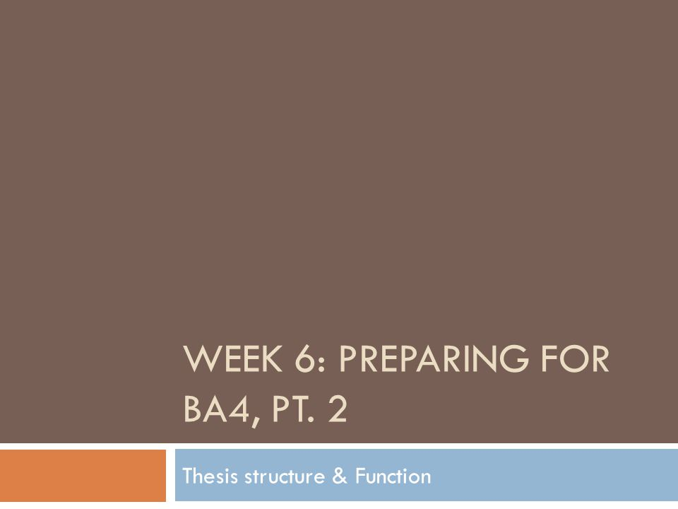 WEEK 6: PREPARING FOR BA4, PT. 2 Thesis structure & Function