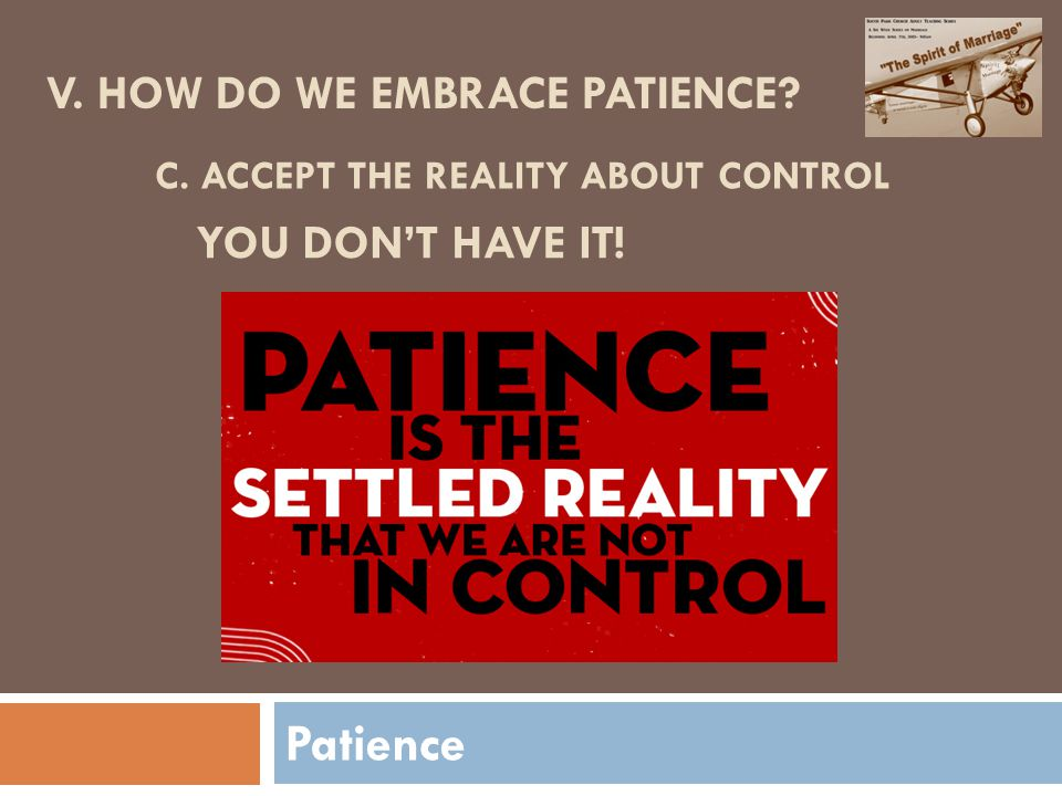 Patience V. HOW DO WE EMBRACE PATIENCE C. ACCEPT THE REALITY ABOUT CONTROL YOU DON'T HAVE IT!