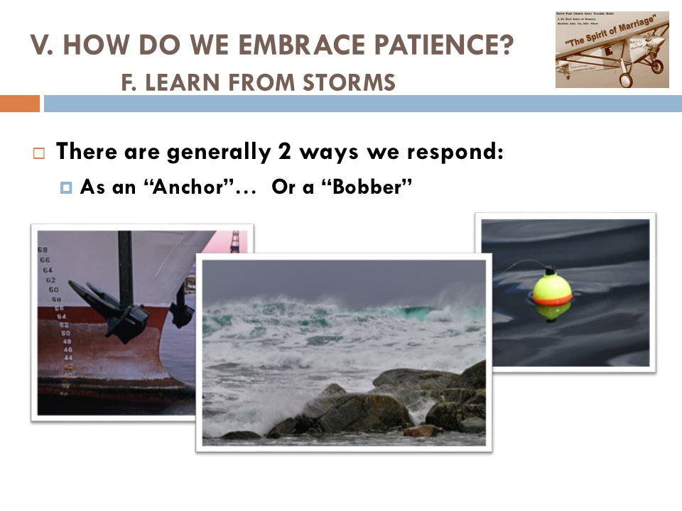  There are generally 2 ways we respond:  As an Anchor … Or a Bobber V.