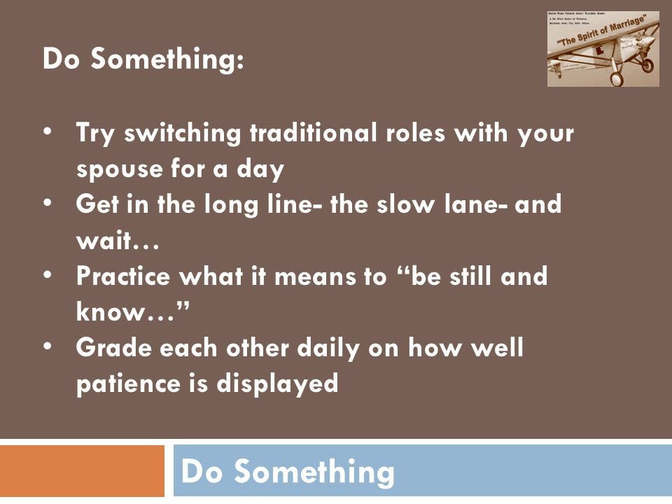 Do Something Do Something: Try switching traditional roles with your spouse for a day Get in the long line- the slow lane- and wait… Practice what it means to be still and know… Grade each other daily on how well patience is displayed
