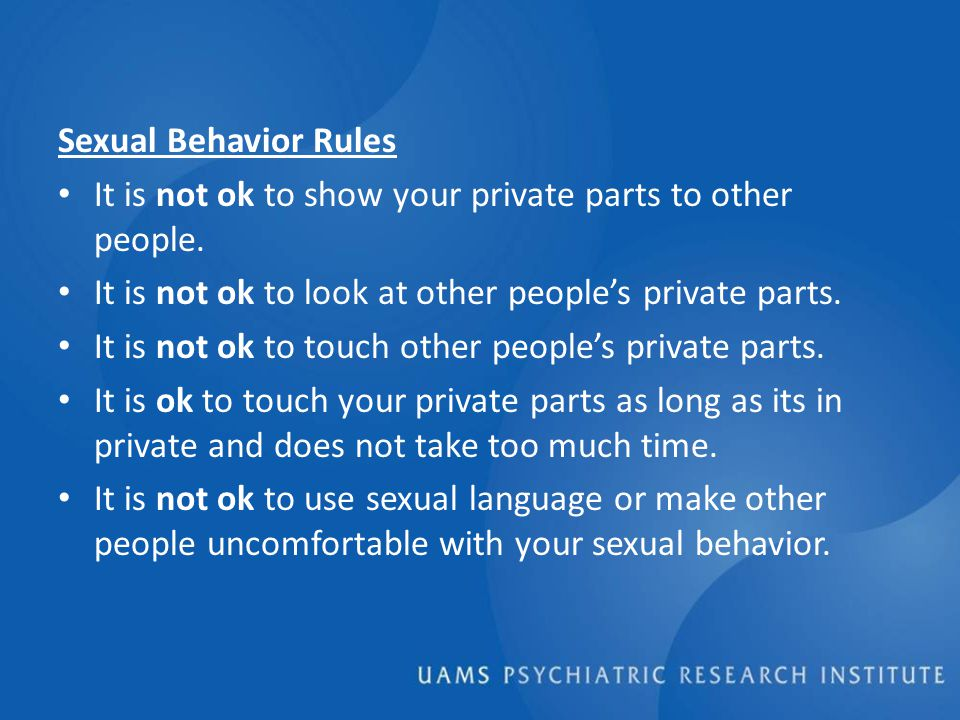 Sexual Behavior Rules It is not ok to show your private parts to other people.