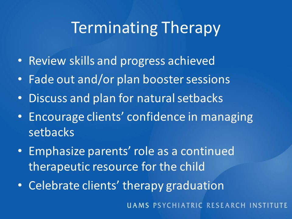 Terminating Therapy Review skills and progress achieved Fade out and/or plan booster sessions Discuss and plan for natural setbacks Encourage clients' confidence in managing setbacks Emphasize parents' role as a continued therapeutic resource for the child Celebrate clients' therapy graduation