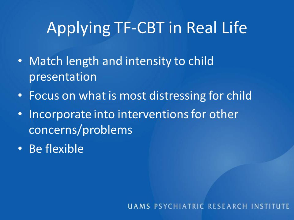 Applying TF-CBT in Real Life Match length and intensity to child presentation Focus on what is most distressing for child Incorporate into interventions for other concerns/problems Be flexible