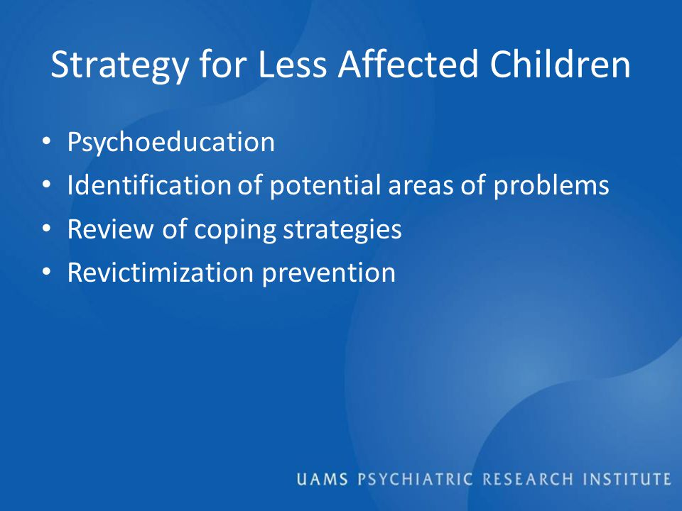 Strategy for Less Affected Children Psychoeducation Identification of potential areas of problems Review of coping strategies Revictimization prevention