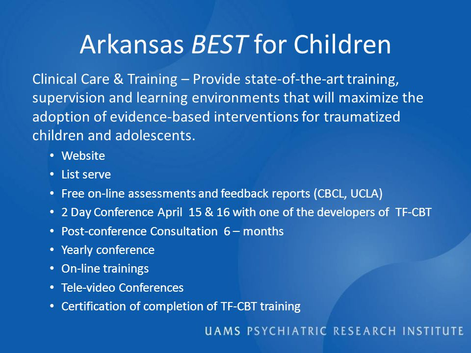 Arkansas BEST for Children Clinical Care & Training – Provide state-of-the-art training, supervision and learning environments that will maximize the adoption of evidence-based interventions for traumatized children and adolescents.