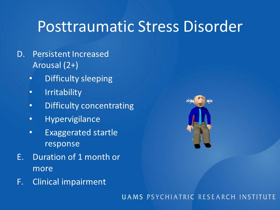 Posttraumatic Stress Disorder D.Persistent Increased Arousal (2+) Difficulty sleeping Irritability Difficulty concentrating Hypervigilance Exaggerated startle response E.Duration of 1 month or more F.Clinical impairment