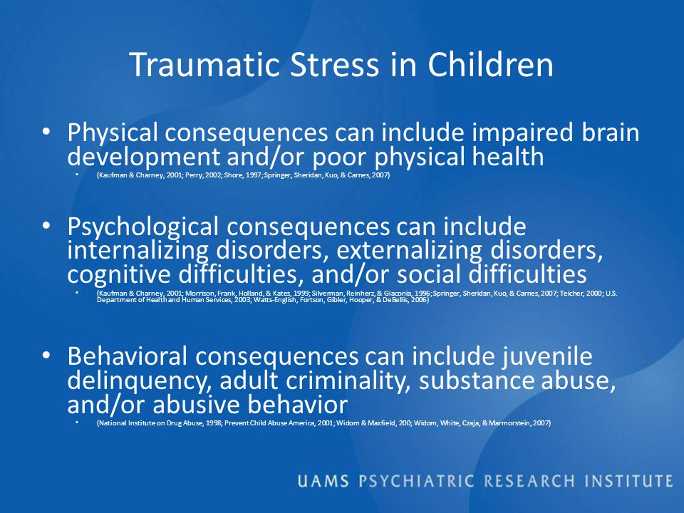 Traumatic Stress in Children Physical consequences can include impaired brain development and/or poor physical health (Kaufman & Charney, 2001; Perry, 2002; Shore, 1997; Springer, Sheridan, Kuo, & Carnes, 2007) Psychological consequences can include internalizing disorders, externalizing disorders, cognitive difficulties, and/or social difficulties (Kaufman & Charney, 2001; Morrison, Frank, Holland, & Kates, 1999; Silverman, Reinherz, & Giaconia, 1996; Springer, Sheridan, Kuo, & Carnes, 2007; Teicher, 2000; U.S.