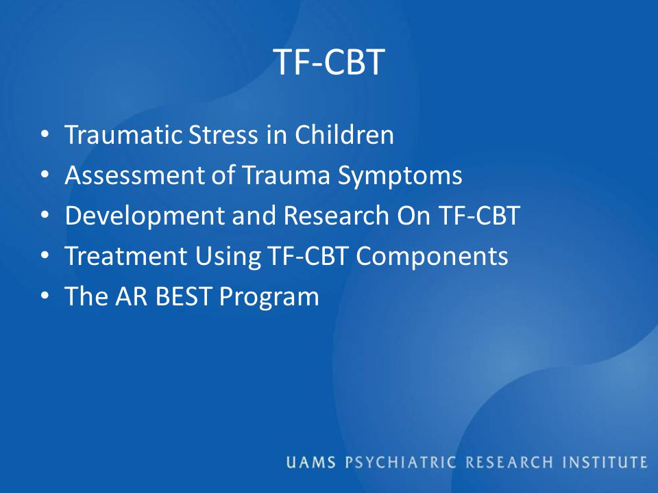 TF-CBT Traumatic Stress in Children Assessment of Trauma Symptoms Development and Research On TF-CBT Treatment Using TF-CBT Components The AR BEST Program