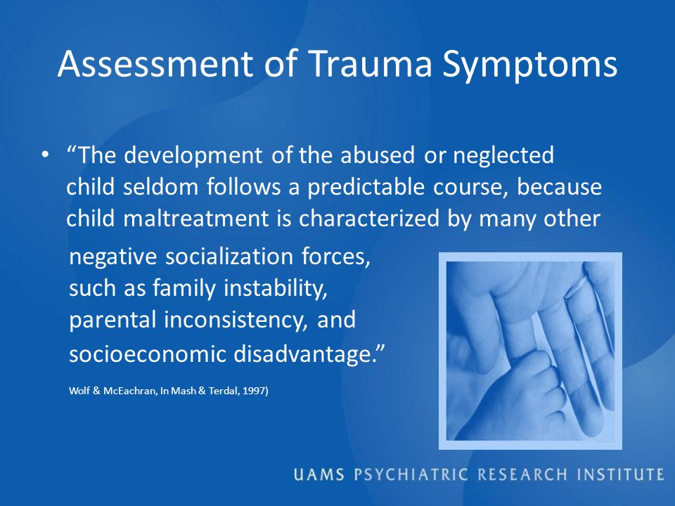 Assessment of Trauma Symptoms The development of the abused or neglected child seldom follows a predictable course, because child maltreatment is characterized by many other negative socialization forces, such as family instability, parental inconsistency, and socioeconomic disadvantage. Wolf & McEachran, In Mash & Terdal, 1997)