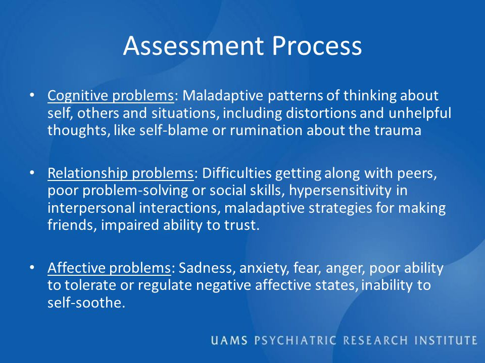Assessment Process Cognitive problems: Maladaptive patterns of thinking about self, others and situations, including distortions and unhelpful thoughts, like self-blame or rumination about the trauma Relationship problems: Difficulties getting along with peers, poor problem-solving or social skills, hypersensitivity in interpersonal interactions, maladaptive strategies for making friends, impaired ability to trust.