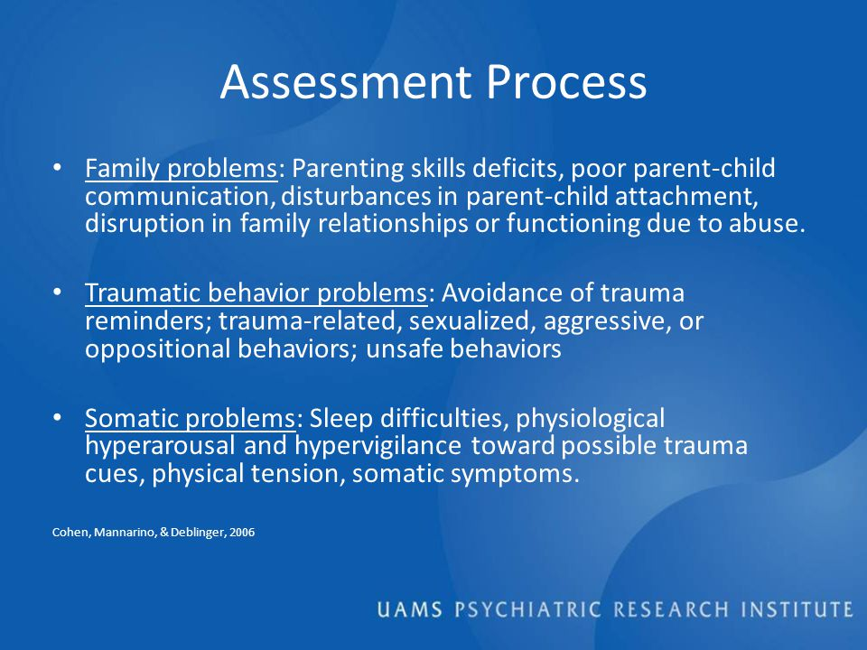 Assessment Process Family problems: Parenting skills deficits, poor parent-child communication, disturbances in parent-child attachment, disruption in family relationships or functioning due to abuse.