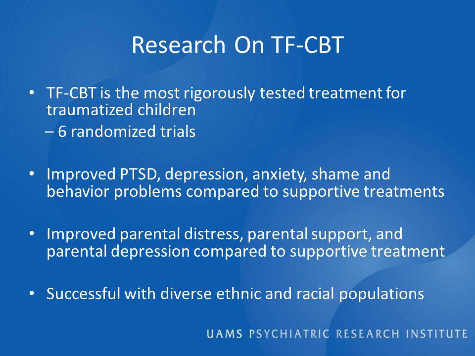 Research On TF-CBT TF-CBT is the most rigorously tested treatment for traumatized children – 6 randomized trials Improved PTSD, depression, anxiety, shame and behavior problems compared to supportive treatments Improved parental distress, parental support, and parental depression compared to supportive treatment Successful with diverse ethnic and racial populations