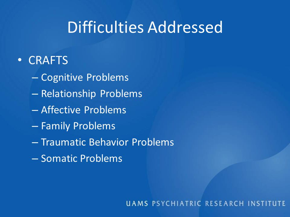 Difficulties Addressed CRAFTS – Cognitive Problems – Relationship Problems – Affective Problems – Family Problems – Traumatic Behavior Problems – Somatic Problems