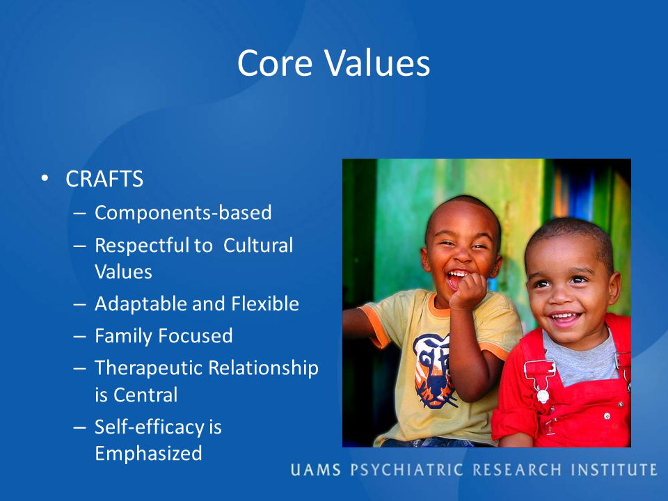 Core Values CRAFTS – Components-based – Respectful to Cultural Values – Adaptable and Flexible – Family Focused – Therapeutic Relationship is Central – Self-efficacy is Emphasized