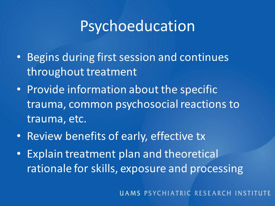 Psychoeducation Begins during first session and continues throughout treatment Provide information about the specific trauma, common psychosocial reactions to trauma, etc.