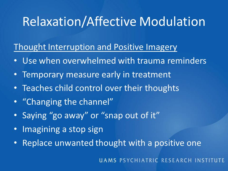 Relaxation/Affective Modulation Thought Interruption and Positive Imagery Use when overwhelmed with trauma reminders Temporary measure early in treatment Teaches child control over their thoughts Changing the channel Saying go away or snap out of it Imagining a stop sign Replace unwanted thought with a positive one