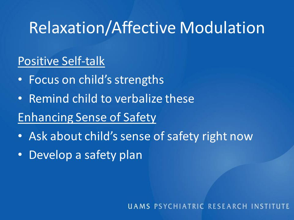 Relaxation/Affective Modulation Positive Self-talk Focus on child's strengths Remind child to verbalize these Enhancing Sense of Safety Ask about child's sense of safety right now Develop a safety plan