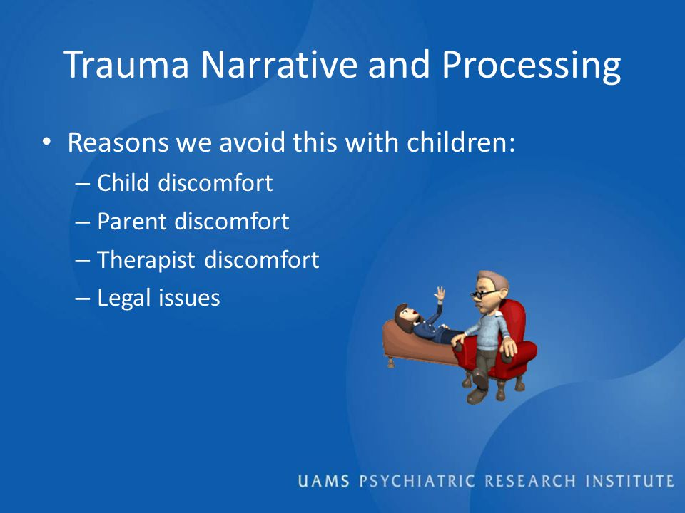 Trauma Narrative and Processing Reasons we avoid this with children: – Child discomfort – Parent discomfort – Therapist discomfort – Legal issues