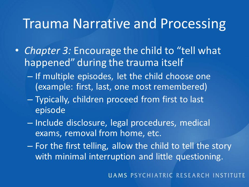 Trauma Narrative and Processing Chapter 3: Encourage the child to tell what happened during the trauma itself – If multiple episodes, let the child choose one (example: first, last, one most remembered) – Typically, children proceed from first to last episode – Include disclosure, legal procedures, medical exams, removal from home, etc.