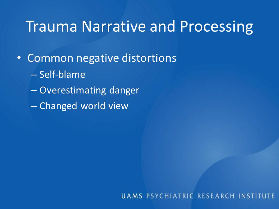Trauma Narrative and Processing Common negative distortions – Self-blame – Overestimating danger – Changed world view