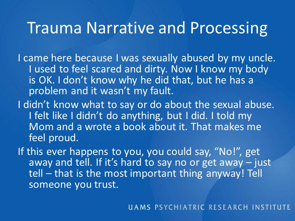 Trauma Narrative and Processing I came here because I was sexually abused by my uncle.