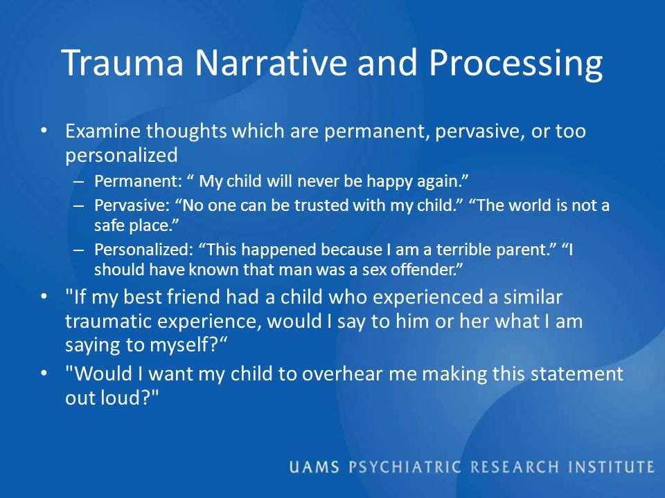 Trauma Narrative and Processing Examine thoughts which are permanent, pervasive, or too personalized – Permanent: My child will never be happy again. – Pervasive: No one can be trusted with my child. The world is not a safe place. – Personalized: This happened because I am a terrible parent. I should have known that man was a sex offender. If my best friend had a child who experienced a similar traumatic experience, would I say to him or her what I am saying to myself Would I want my child to overhear me making this statement out loud