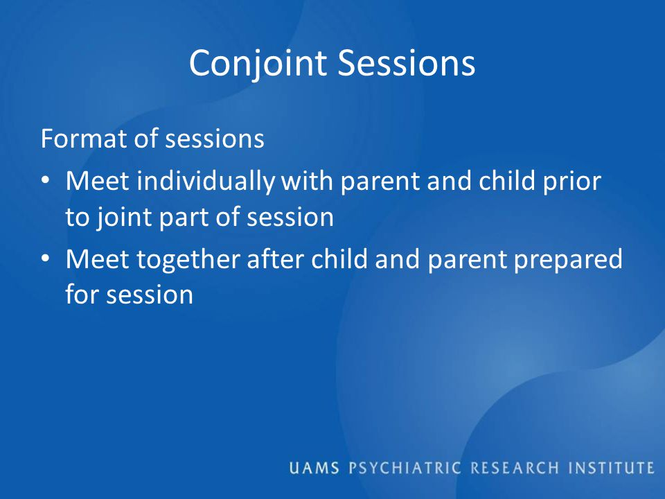 Conjoint Sessions Format of sessions Meet individually with parent and child prior to joint part of session Meet together after child and parent prepared for session