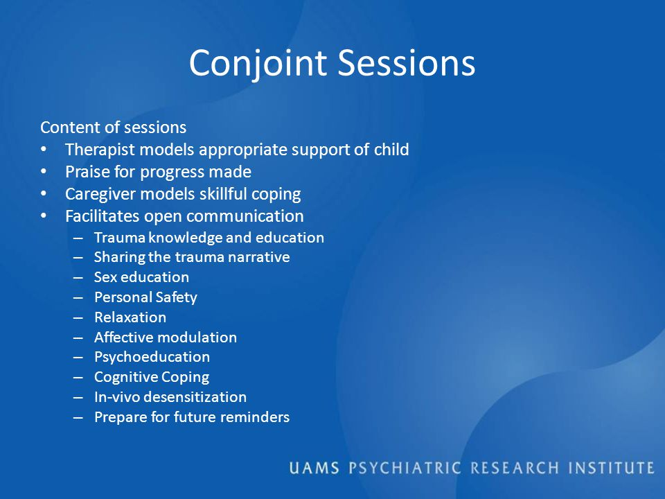 Conjoint Sessions Content of sessions Therapist models appropriate support of child Praise for progress made Caregiver models skillful coping Facilitates open communication – Trauma knowledge and education – Sharing the trauma narrative – Sex education – Personal Safety – Relaxation – Affective modulation – Psychoeducation – Cognitive Coping – In-vivo desensitization – Prepare for future reminders