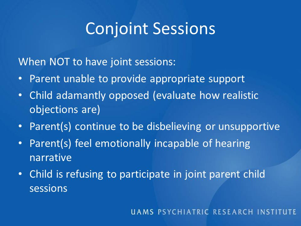 Conjoint Sessions When NOT to have joint sessions: Parent unable to provide appropriate support Child adamantly opposed (evaluate how realistic objections are) Parent(s) continue to be disbelieving or unsupportive Parent(s) feel emotionally incapable of hearing narrative Child is refusing to participate in joint parent child sessions