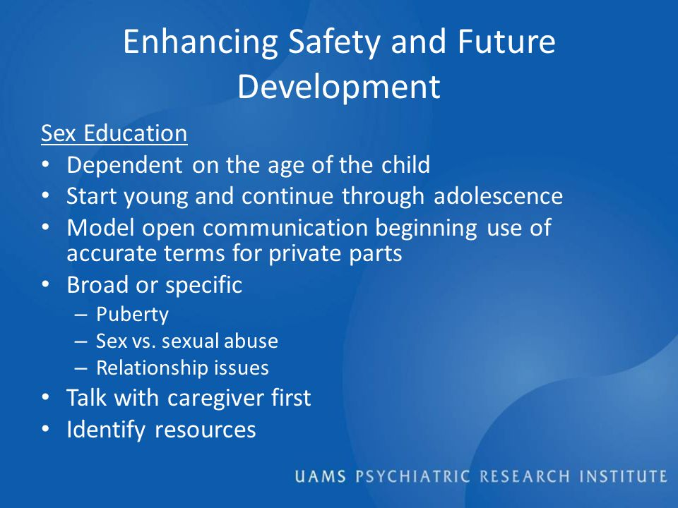 Enhancing Safety and Future Development Sex Education Dependent on the age of the child Start young and continue through adolescence Model open communication beginning use of accurate terms for private parts Broad or specific – Puberty – Sex vs.
