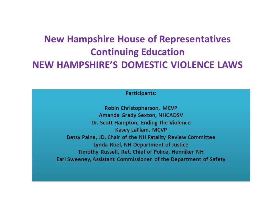 New Hampshire House of Representatives Continuing Education NEW HAMPSHIRE'S DOMESTIC VIOLENCE LAWS Participants: Robin Christopherson, MCVP Amanda Grady Sexton, NHCADSV Dr.