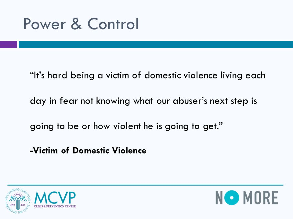 Power & Control It's hard being a victim of domestic violence living each day in fear not knowing what our abuser's next step is going to be or how violent he is going to get. -Victim of Domestic Violence