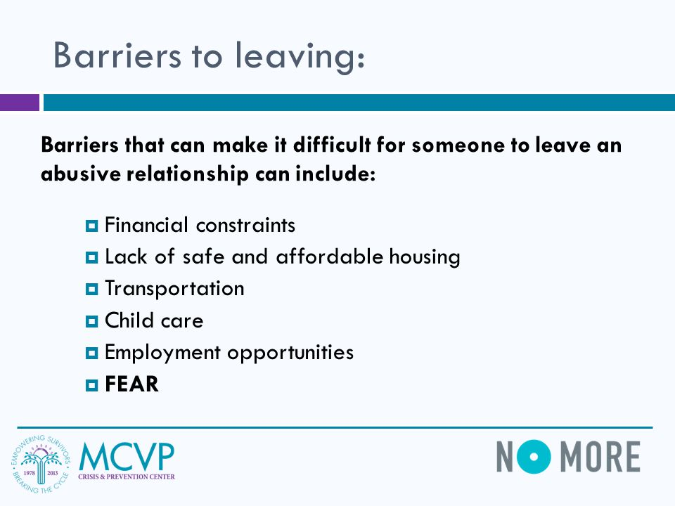Barriers to leaving:  Financial constraints  Lack of safe and affordable housing  Transportation  Child care  Employment opportunities  FEAR Barriers that can make it difficult for someone to leave an abusive relationship can include: