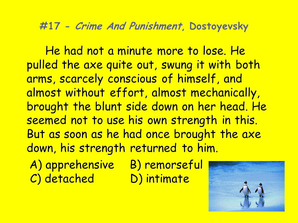 #17 - Crime And Punishment, Dostoyevsky He had not a minute more to lose. He pulled the axe quite out, swung it with both arms, scarcely conscious of