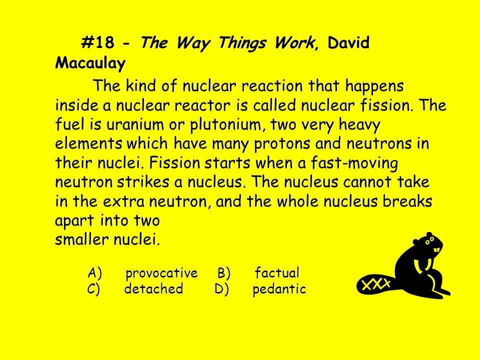 #18 - The Way Things Work, David Macaulay The kind of nuclear reaction that happens inside a nuclear reactor is called nuclear fission. The fuel is ur