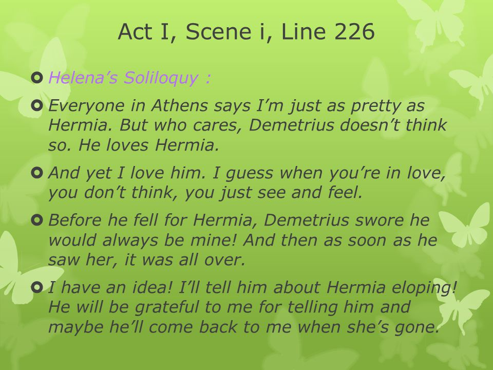 Act I, Scene i, Line 226  Helena's Soliloquy :  Everyone in Athens says I'm just as pretty as Hermia. But who cares, Demetrius doesn't think so. He